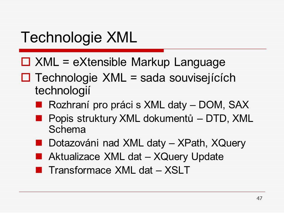 47 Technologie XML  XML = eXtensible Markup Language  Technologie XML = sada souvisejících technologií Rozhraní pro práci s XML daty – DOM, SAX Popis struktury XML dokumentů – DTD, XML Schema Dotazováni nad XML daty – XPath, XQuery Aktualizace XML dat – XQuery Update Transformace XML dat – XSLT