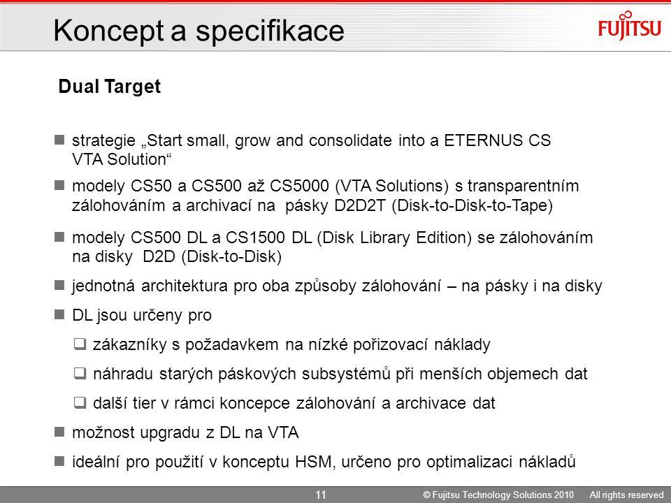 """Dual Target Koncept a specifikace strategie """"Start small, grow and consolidate into a ETERNUS CS VTA Solution modely CS50 a CS500 až CS5000 (VTA Solutions) s transparentním zálohováním a archivací na pásky D2D2T (Disk-to-Disk-to-Tape) modely CS500 DL a CS1500 DL (Disk Library Edition) se zálohováním na disky D2D (Disk-to-Disk) jednotná architektura pro oba způsoby zálohování – na pásky i na disky DL jsou určeny pro  zákazníky s požadavkem na nízké pořizovací náklady  náhradu starých páskových subsystémů při menších objemech dat  další tier v rámci koncepce zálohování a archivace dat možnost upgradu z DL na VTA ideální pro použití v konceptu HSM, určeno pro optimalizaci nákladů 11 © Fujitsu Technology Solutions 2010 All rights reserved"""