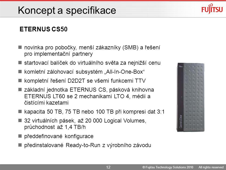 """ETERNUS CS50 Koncept a specifikace novinka pro pobočky, menší zákazníky (SMB) a řešení pro implementační partnery startovací balíček do virtuálního světa za nejnižší cenu komletní zálohovací subsystém """"All-In-One-Box kompletní řešení D2D2T se všemi funkcemi TTV základní jednotka ETERNUS CS, pásková knihovna ETERNUS LT60 se 2 mechanikami LTO 4, médii a čistícími kazetami kapacita 50 TB, 75 TB nebo 100 TB při kompresi dat 3:1 32 virtuálních pásek, až 20 000 Logical Volumes, průchodnost až 1,4 TB/h předdefinované konfigurace předinstalované Ready-to-Run z výrobního závodu 12 © Fujitsu Technology Solutions 2010 All rights reserved"""