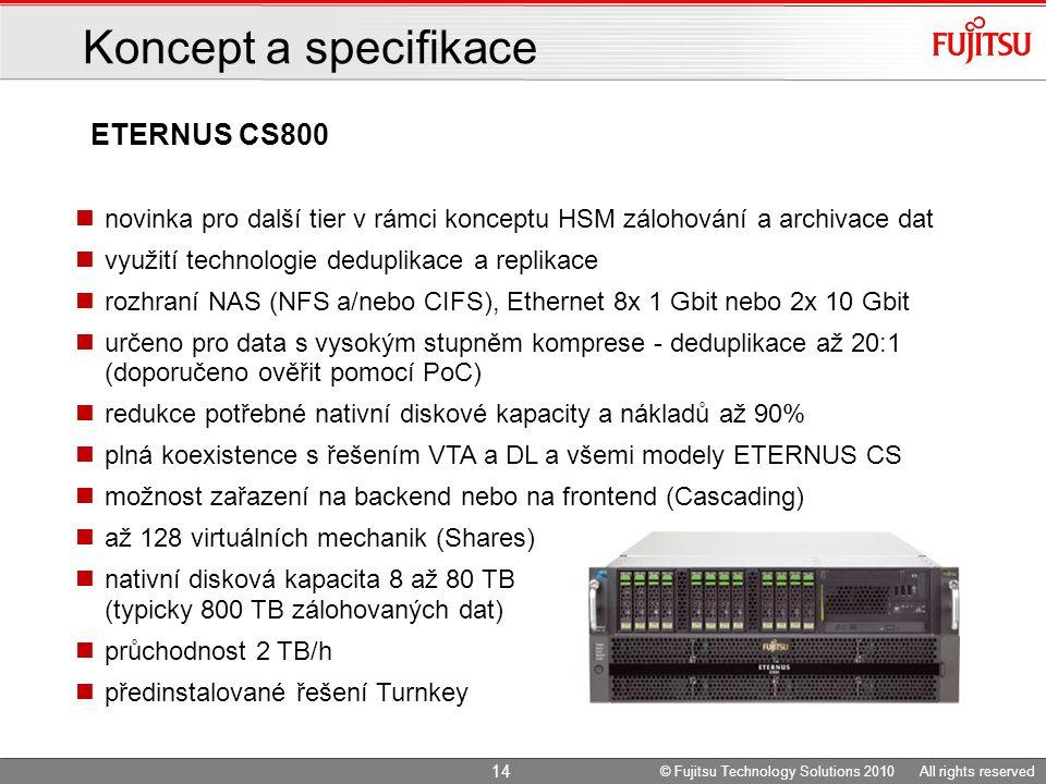 ETERNUS CS800 Koncept a specifikace novinka pro další tier v rámci konceptu HSM zálohování a archivace dat využití technologie deduplikace a replikace rozhraní NAS (NFS a/nebo CIFS), Ethernet 8x 1 Gbit nebo 2x 10 Gbit určeno pro data s vysokým stupněm komprese - deduplikace až 20:1 (doporučeno ověřit pomocí PoC) redukce potřebné nativní diskové kapacity a nákladů až 90% plná koexistence s řešením VTA a DL a všemi modely ETERNUS CS možnost zařazení na backend nebo na frontend (Cascading) až 128 virtuálních mechanik (Shares) nativní disková kapacita 8 až 80 TB (typicky 800 TB zálohovaných dat) průchodnost 2 TB/h předinstalované řešení Turnkey 14 © Fujitsu Technology Solutions 2010 All rights reserved