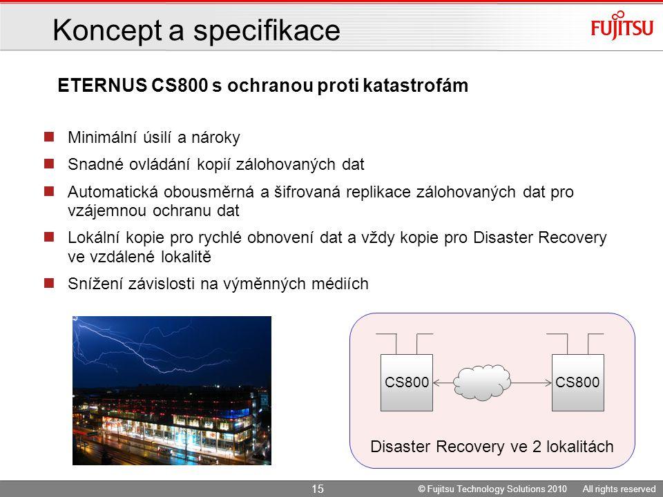 Minimální úsilí a nároky Snadné ovládání kopií zálohovaných dat Automatická obousměrná a šifrovaná replikace zálohovaných dat pro vzájemnou ochranu dat Lokální kopie pro rychlé obnovení dat a vždy kopie pro Disaster Recovery ve vzdálené lokalitě Snížení závislosti na výměnných médiích Disaster Recovery ve 2 lokalitách CS800 ETERNUS CS800 s ochranou proti katastrofám Koncept a specifikace © Fujitsu Technology Solutions 2010 All rights reserved 15