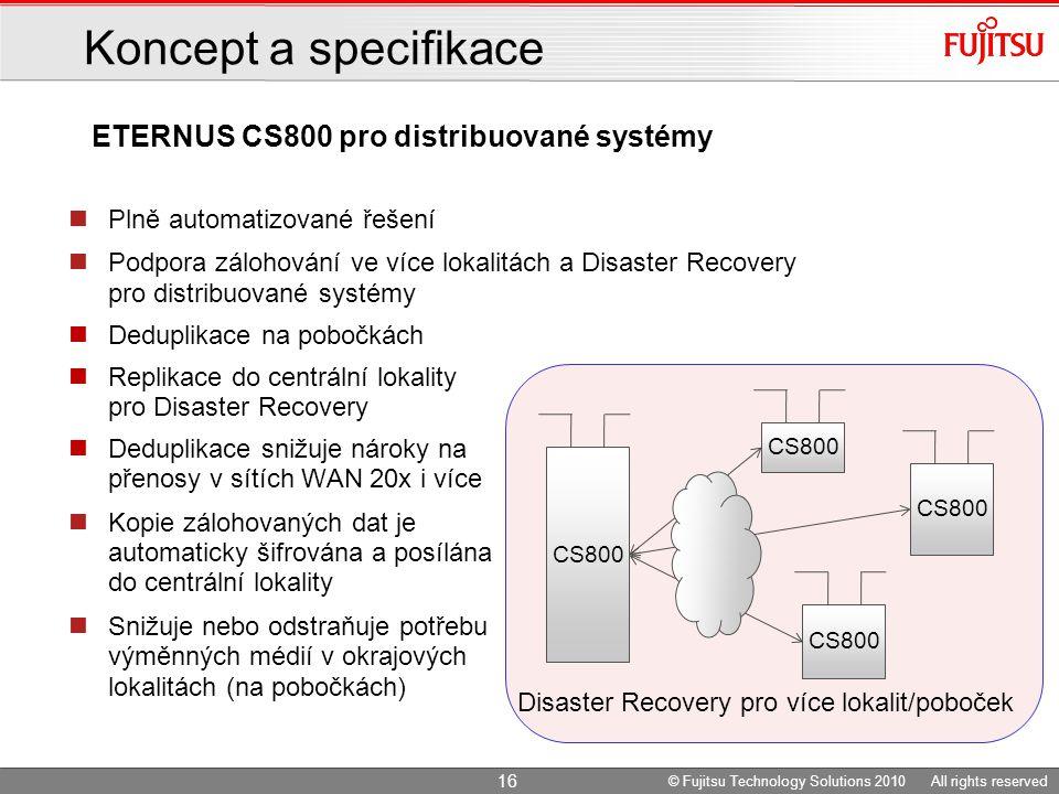 Plně automatizované řešení Podpora zálohování ve více lokalitách a Disaster Recovery pro distribuované systémy Deduplikace na pobočkách Replikace do centrální lokality pro Disaster Recovery Deduplikace snižuje nároky na přenosy v sítích WAN 20x i více Kopie zálohovaných dat je automaticky šifrována a posílána do centrální lokality Snižuje nebo odstraňuje potřebu výměnných médií v okrajových lokalitách (na pobočkách) Disaster Recovery pro více lokalit/poboček CS800 © Fujitsu Technology Solutions 2010 All rights reserved 16 ETERNUS CS800 pro distribuované systémy Koncept a specifikace