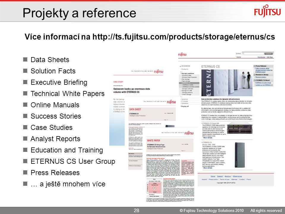 Více informací na http://ts.fujitsu.com/products/storage/eternus/cs Projekty a reference Data Sheets Solution Facts Executive Briefing Technical White Papers Online Manuals Success Stories Case Studies Analyst Reports Education and Training ETERNUS CS User Group Press Releases … a ještě mnohem více 28 © Fujitsu Technology Solutions 2010 All rights reserved