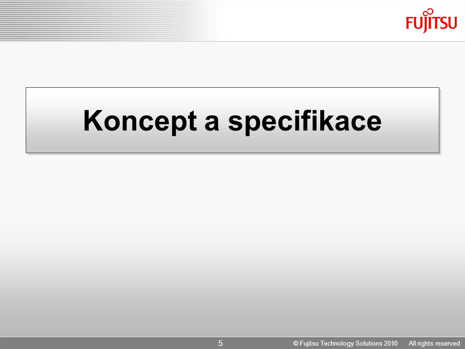Koncept a specifikace 5 © Fujitsu Technology Solutions 2010 All rights reserved