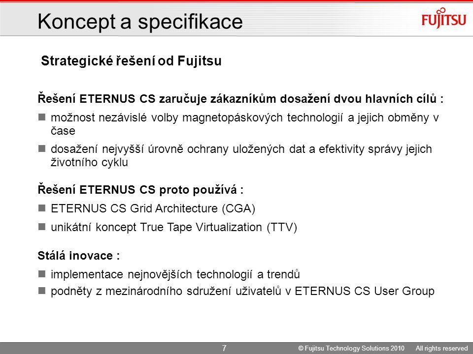 Strategické řešení od Fujitsu Koncept a specifikace Řešení ETERNUS CS zaručuje zákazníkům dosažení dvou hlavních cílů : možnost nezávislé volby magnetopáskových technologií a jejich obměny v čase dosažení nejvyšší úrovně ochrany uložených dat a efektivity správy jejich životního cyklu Řešení ETERNUS CS proto používá : ETERNUS CS Grid Architecture (CGA) unikátní koncept True Tape Virtualization (TTV) Stálá inovace : implementace nejnovějších technologií a trendů podněty z mezinárodního sdružení uživatelů v ETERNUS CS User Group 7 © Fujitsu Technology Solutions 2010 All rights reserved
