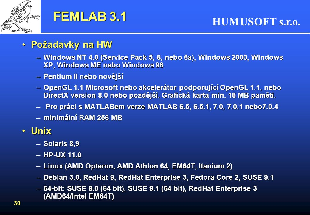 HUMUSOFT s.r.o. 30 FEMLAB 3.1 Požadavky na HWPožadavky na HW –Windows NT 4.0 (Service Pack 5, 6, nebo 6a), Windows 2000, Windows XP, Windows ME nebo W