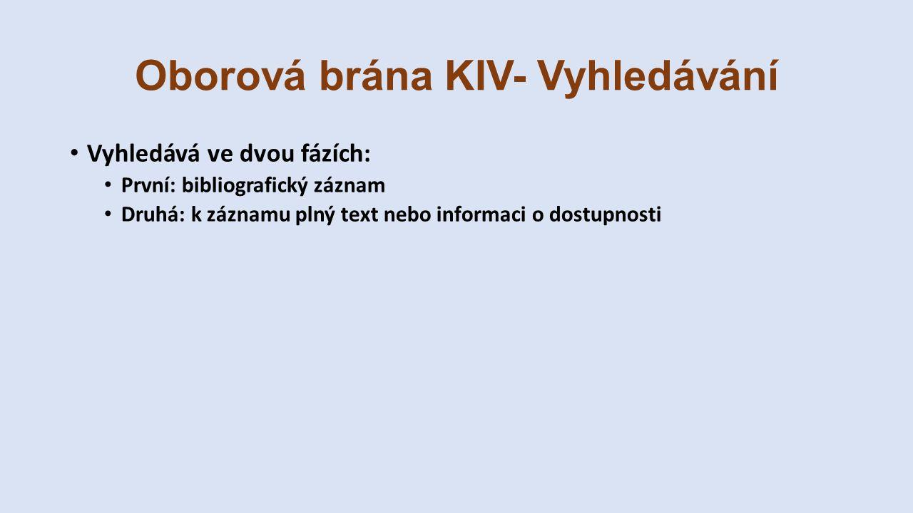 Oborová brána KIV- Vyhledávání Vyhledává ve dvou fázích: První: bibliografický záznam Druhá: k záznamu plný text nebo informaci o dostupnosti