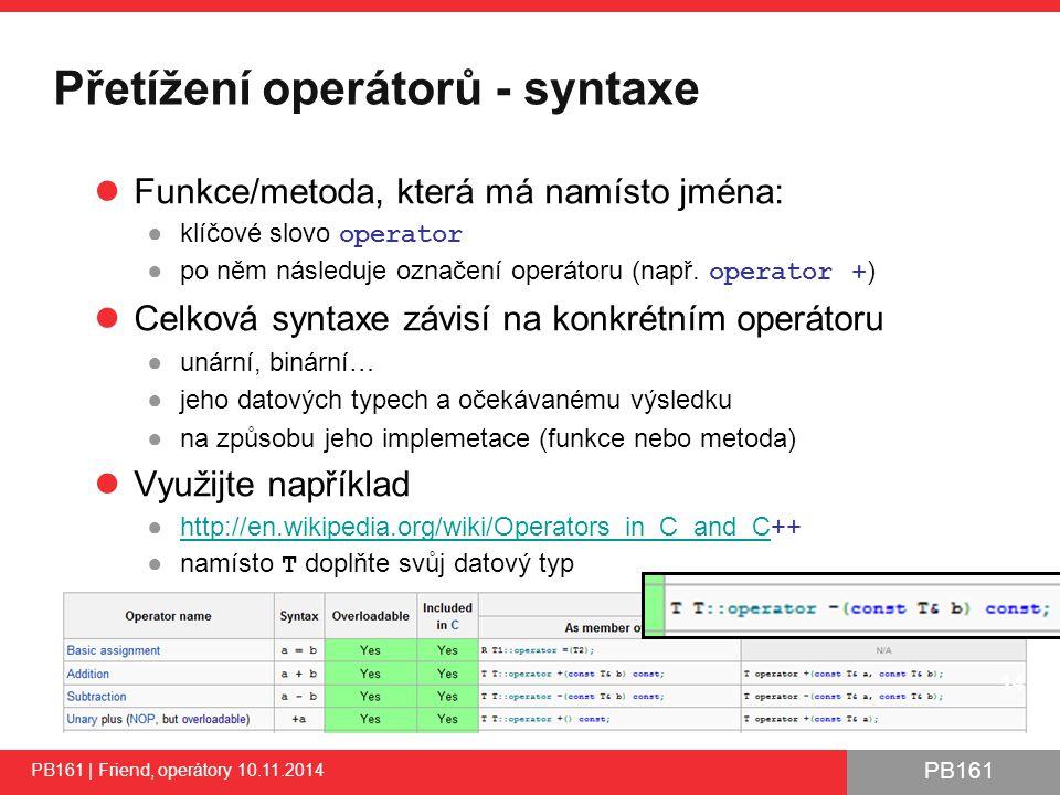 PB161 Přetížení operátorů - syntaxe PB161 | Friend, operátory 10.11.2014 Funkce/metoda, která má namísto jména: ●klíčové slovo operator ●po něm následuje označení operátoru (např.