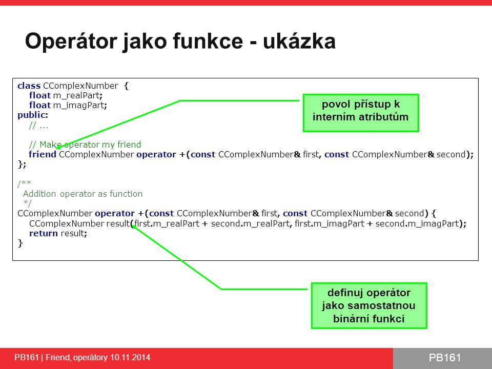 PB161 Operátor jako funkce - ukázka PB161 | Friend, operátory 10.11.2014 16 class CComplexNumber { float m_realPart; float m_imagPart; public: //...