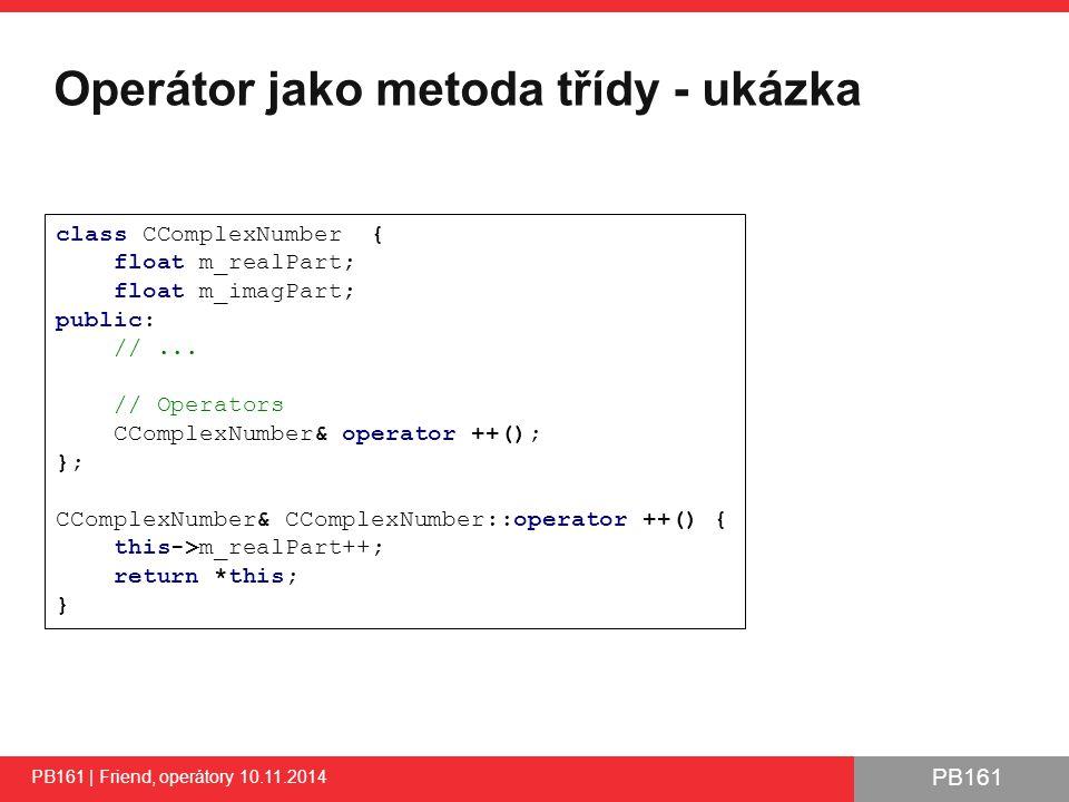 PB161 Operátor jako metoda třídy - ukázka PB161 | Friend, operátory 10.11.2014 18 class CComplexNumber { float m_realPart; float m_imagPart; public: //...
