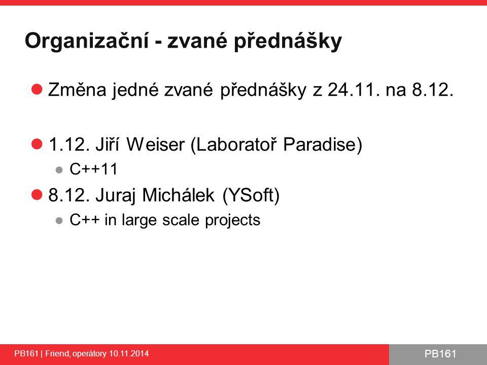 PB161 Přetížení operátoru << - ukázka PB161 | Friend, operátory 10.11.2014 33 #include using std::cout; using std::endl; using std::ostream; class CComplexNumber { float m_realPart; float m_imagPart; public: // … // Make some operators my friends friend ostream& operator <<(ostream& out, const CComplexNumber& complex); }; /** Output operator as friend function */ ostream& operator <<(ostream& out, const CComplexNumber& complex) { out << [ << complex.m_realPart << , << complex.m_imagPart << ] ; return out; } int main() { CComplexNumber value1(10, 20); cout << value1 << endl; return 0; }