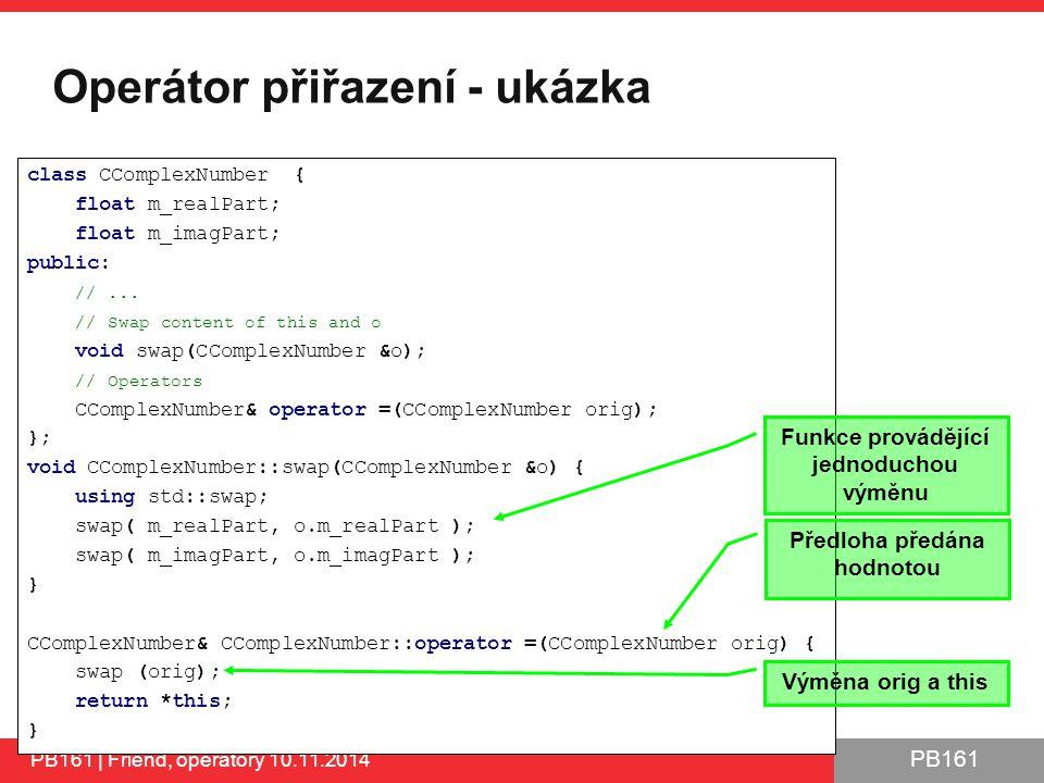 PB161 Operátor přiřazení - ukázka PB161 | Friend, operátory 10.11.2014 class CComplexNumber { float m_realPart; float m_imagPart; public: //...