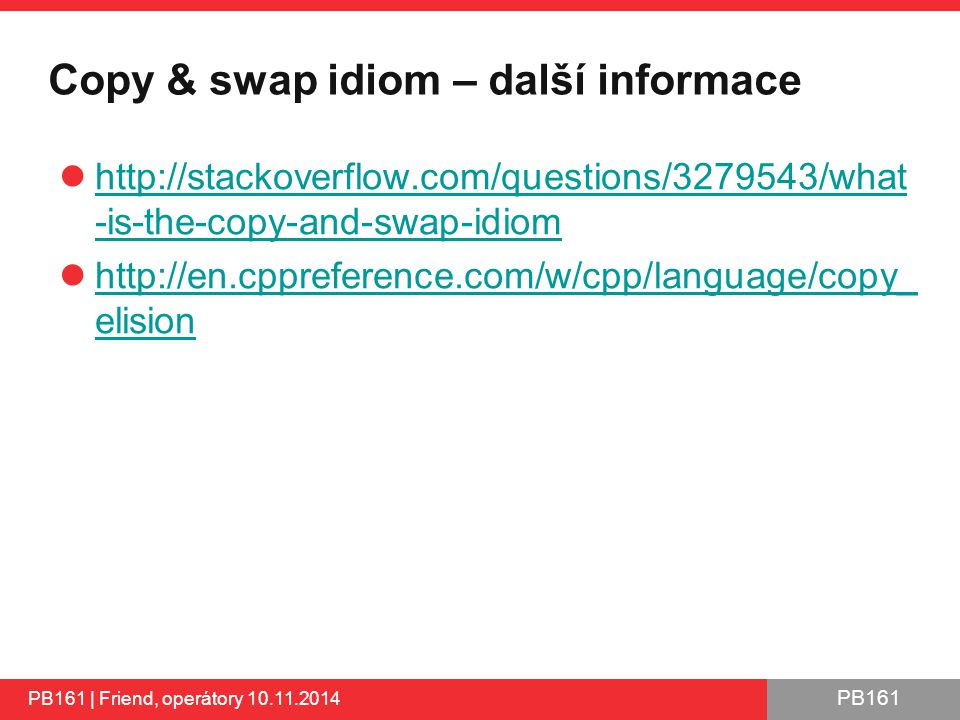 PB161 Copy & swap idiom – další informace http://stackoverflow.com/questions/3279543/what -is-the-copy-and-swap-idiom http://stackoverflow.com/questions/3279543/what -is-the-copy-and-swap-idiom http://en.cppreference.com/w/cpp/language/copy_ elision http://en.cppreference.com/w/cpp/language/copy_ elision PB161 | Friend, operátory 10.11.2014