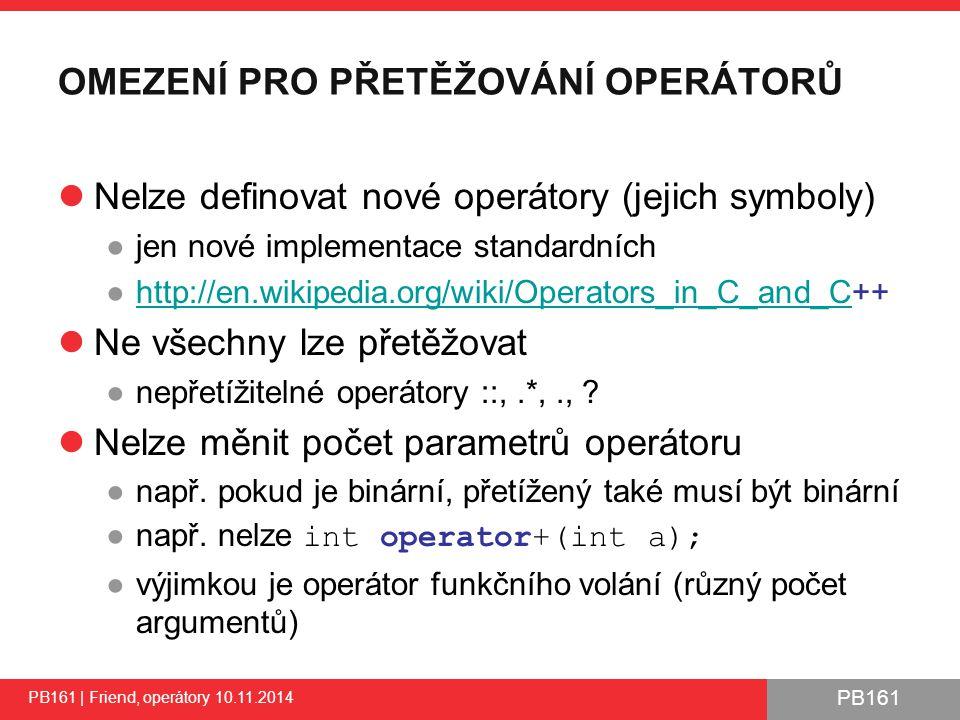 PB161 OMEZENÍ PRO PŘETĚŽOVÁNÍ OPERÁTORŮ Nelze definovat nové operátory (jejich symboly) ●jen nové implementace standardních ●http://en.wikipedia.org/wiki/Operators_in_C_and_C++http://en.wikipedia.org/wiki/Operators_in_C_and_C Ne všechny lze přetěžovat ●nepřetížitelné operátory ::,.*,., .