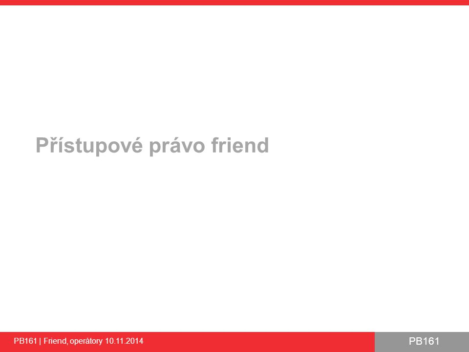 PB161 Přetížení operátoru >> - ukázka PB161 | Friend, operátory 10.11.2014 34 #include using std::cout; using std::cin; using std::endl; using std::istream; class CComplexNumber { float m_realPart; float m_imagPart; public: // … // Make some operators my friends friend istream& operator >>(istream& in, CComplexNumber& complex); }; /** Input operator as friend function */ istream& operator >>(istream& in, CComplexNumber& complex) { if (in.good()) { in >> complex.m_realPart; in >> complex.m_imagPart; } return in; } int main() { CComplexNumber value1(10, 20); cout << value1 << endl; cin >> value1; cout << value1 << endl; return 0; }