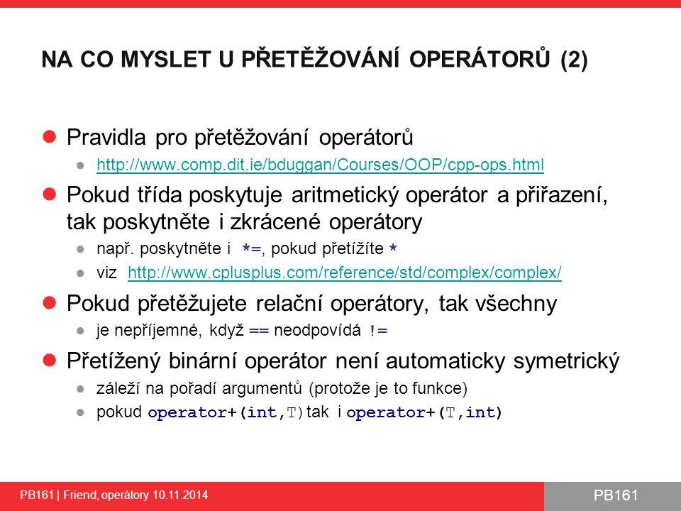 PB161 NA CO MYSLET U PŘETĚŽOVÁNÍ OPERÁTORŮ (2) Pravidla pro přetěžování operátorů ●http://www.comp.dit.ie/bduggan/Courses/OOP/cpp-ops.htmlhttp://www.comp.dit.ie/bduggan/Courses/OOP/cpp-ops.html Pokud třída poskytuje aritmetický operátor a přiřazení, tak poskytněte i zkrácené operátory ●např.