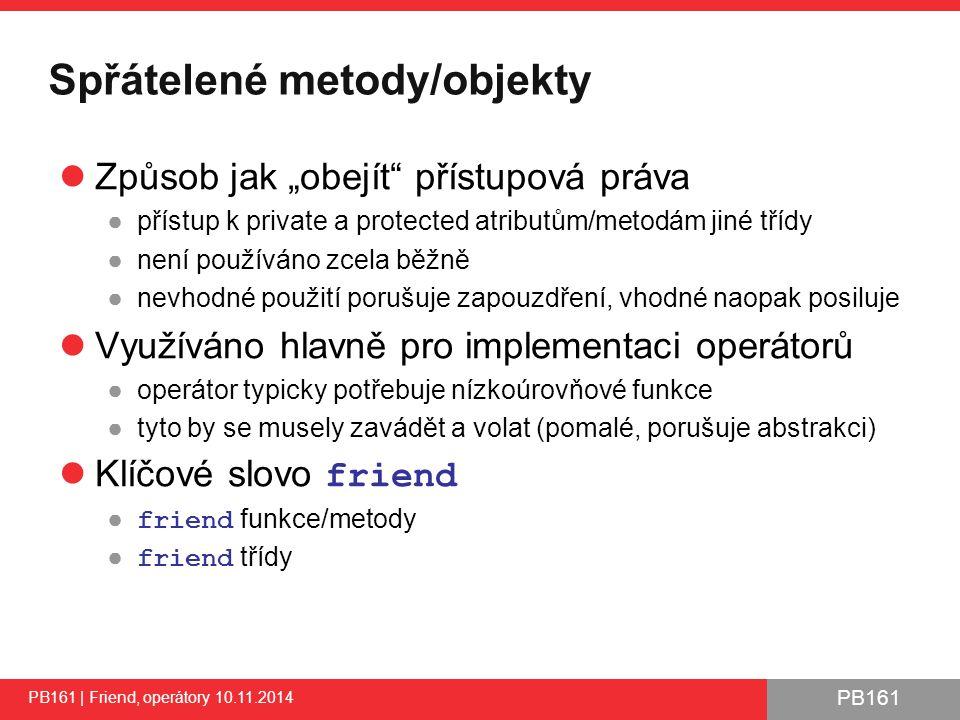 PB161 Ukázky přetypování – ukazatele PB161 | Friend, operátory 10.11.2014 45 // Retype B to A via pointers (compile time) A* pObject = new B; pObject->setValue(10); // from A pObject->getValue(); // from B (virtual) pObject->printValue(15);// from A (static) // Retype pObject (type A) to type B during runtime B* pObjectB = dynamic_cast (pObject); pObjectB->setValue(10); // from B pObjectB->getValue(); // from B (virtual) pObjectB->printValue(15);// from B (static) // Try to retype pObject (type A) to type C during runtime // Will return NULL during runtime as retype A to C is not allowed C* pObjectC = dynamic_cast (pObject); if (pObjectC) pObjectC->setValue(10); else cout << Retype A to C not allowed << endl; // Warning: SIGSEV, if you will not test pObjectC