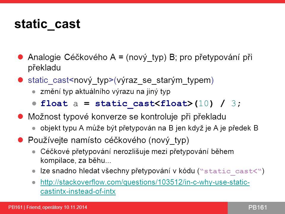 PB161 static_cast Analogie Céčkového A = (nový_typ) B; pro přetypování při překladu static_cast (výraz_se_starým_typem) ●změní typ aktuálního výrazu na jiný typ ● float a = static_cast (10) / 3; Možnost typové konverze se kontroluje při překladu ●objekt typu A může být přetypován na B jen když je A je předek B Používejte namísto céčkového (nový_typ) ●Céčkové přetypování nerozlišuje mezi přetypování během kompilace, za běhu...
