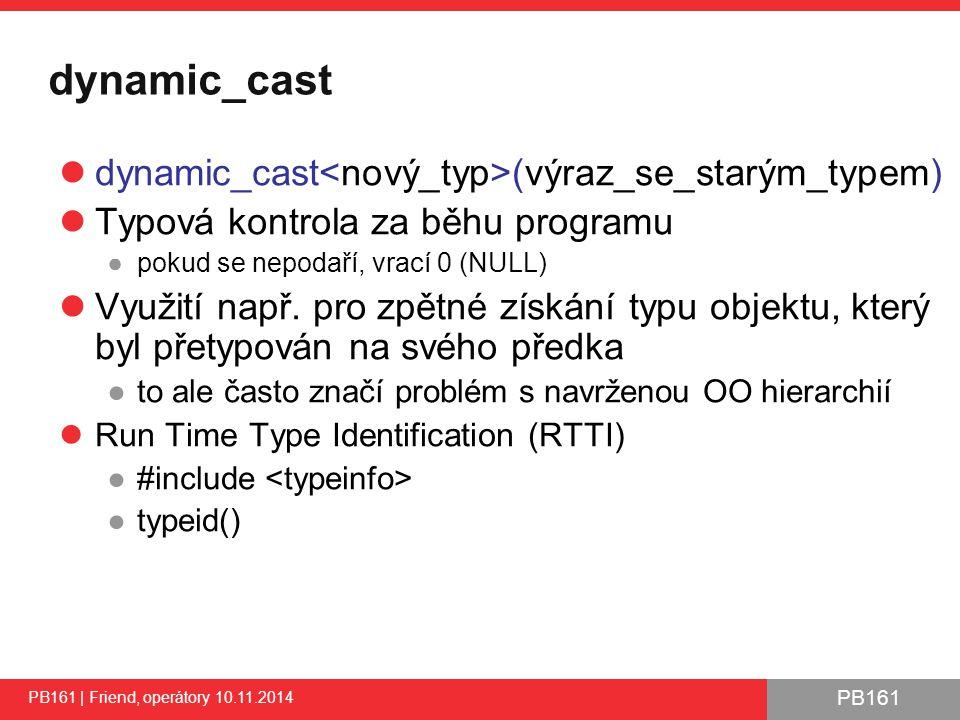 PB161 dynamic_cast dynamic_cast (výraz_se_starým_typem) Typová kontrola za běhu programu ●pokud se nepodaří, vrací 0 (NULL) Využití např.