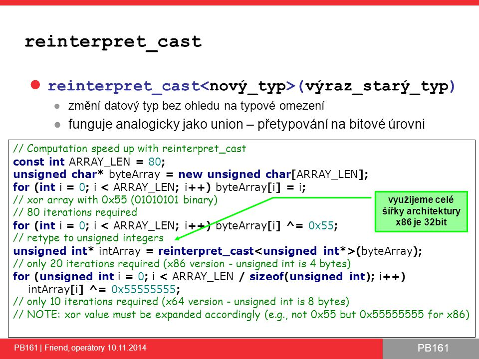 PB161 reinterpret_cast reinterpret_cast (výraz_starý_typ) ●změní datový typ bez ohledu na typové omezení ●funguje analogicky jako union – přetypování na bitové úrovni PB161 | Friend, operátory 10.11.2014 47 // Computation speed up with reinterpret_cast const int ARRAY_LEN = 80; unsigned char* byteArray = new unsigned char[ARRAY_LEN]; for (int i = 0; i < ARRAY_LEN; i++) byteArray[i] = i; // xor array with 0x55 (01010101 binary) // 80 iterations required for (int i = 0; i < ARRAY_LEN; i++) byteArray[i] ^= 0x55; // retype to unsigned integers unsigned int* intArray = reinterpret_cast (byteArray); // only 20 iterations required (x86 version - unsigned int is 4 bytes) for (unsigned int i = 0; i < ARRAY_LEN / sizeof(unsigned int); i++) intArray[i] ^= 0x55555555; // only 10 iterations required (x64 version - unsigned int is 8 bytes) // NOTE: xor value must be expanded accordingly (e.g., not 0x55 but 0x55555555 for x86) využijeme celé šířky architektury x86 je 32bit