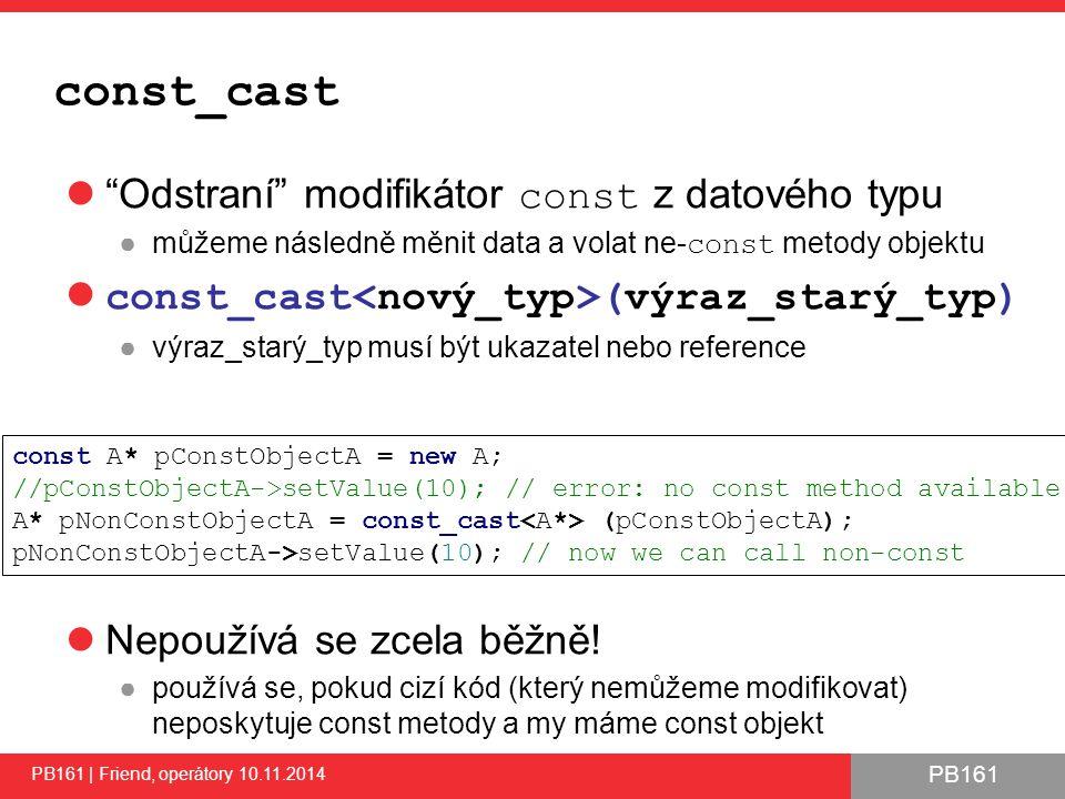 PB161 const_cast Odstraní modifikátor const z datového typu ●můžeme následně měnit data a volat ne- const metody objektu const_cast (výraz_starý_typ) ●výraz_starý_typ musí být ukazatel nebo reference Nepoužívá se zcela běžně.