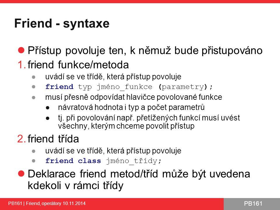 PB161 PB161 | Friend, operátory 10.11.2014 6 class CTest { private: int m_value; public: CTest(int value) : m_value(value) {} private: int privateMethod() const { return m_value; } friend void directAccessFnc(const CTest& test); friend class CMyFriend; }; void directAccessFnc(const CTest& test) { // Direct access to private attribute cout << CTest::m_value = << test.m_value << endl; // Access to private method cout << CTest::m_value = << test.privateMethod() << endl; } class CMyFriend { public: void directAccessMethod(const CTest& test) { // Direct access to private attribute cout << CTest::m_value = << test.m_value << endl; // Access to private method cout << CTest::m_value = << test.privateMethod() << endl; } }; povol přístup pro directAccessFnc() povol přístup pro třídu CMyFriend