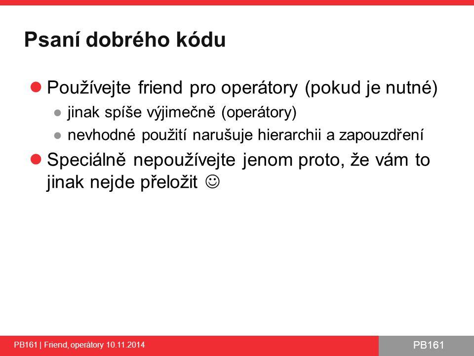 PB161 Kopírování objektů - motivace Když chceme přiřadit jinou instanci do stávající Musíme zaručit následující 3 věci: 1.Nesmíme poškodit cizí instanci 2.Musíme zkopírovat obsah cizí instance (alokace…) 3.Musíme uklidit původní stav třídy (dealokace…) PB161 | Friend, operátory 10.11.2014 20 T& T::operator =(K orig) { // Implement operator behavior, first is this // Store result of assignment into 'result' and return it return result; } Proč vracíme výsledek.