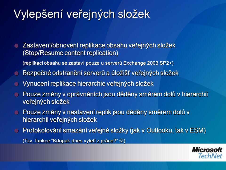 Vylepšení veřejných složek Zastavení/obnovení replikace obsahu veřejných složek (Stop/Resume content replication) (replikaci obsahu se zastaví pouze u serverů Exchange 2003 SP2+) Bezpečné odstranění serverů a úložišť veřejných složek Vynucení replikace hierarchie veřejných složek Pouze změny v oprávněních jsou děděny směrem dolů v hierarchii veřejných složek Pouze změny v nastavení replik jsou děděny směrem dolů v hierarchii veřejných složek Protokolování smazání veřejné složky (jak v Outlooku, tak v ESM) (Tzv.