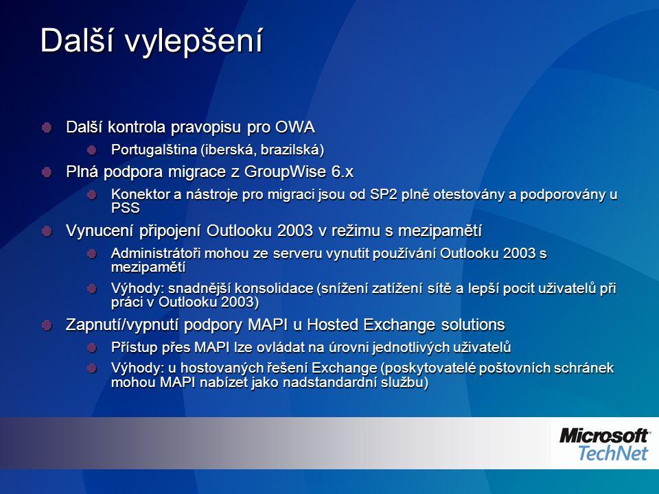 Další vylepšení Další kontrola pravopisu pro OWA Portugalština (iberská, brazilská) Plná podpora migrace z GroupWise 6.x Konektor a nástroje pro migraci jsou od SP2 plně otestovány a podporovány u PSS Vynucení připojení Outlooku 2003 v režimu s mezipamětí Administrátoři mohou ze serveru vynutit používání Outlooku 2003 s mezipamětí Výhody: snadnější konsolidace (snížení zatížení sítě a lepší pocit uživatelů při práci v Outlooku 2003) Zapnutí/vypnutí podpory MAPI u Hosted Exchange solutions Přístup přes MAPI lze ovládat na úrovni jednotlivých uživatelů Výhody: u hostovaných řešení Exchange (poskytovatelé poštovních schránek mohou MAPI nabízet jako nadstandardní službu)
