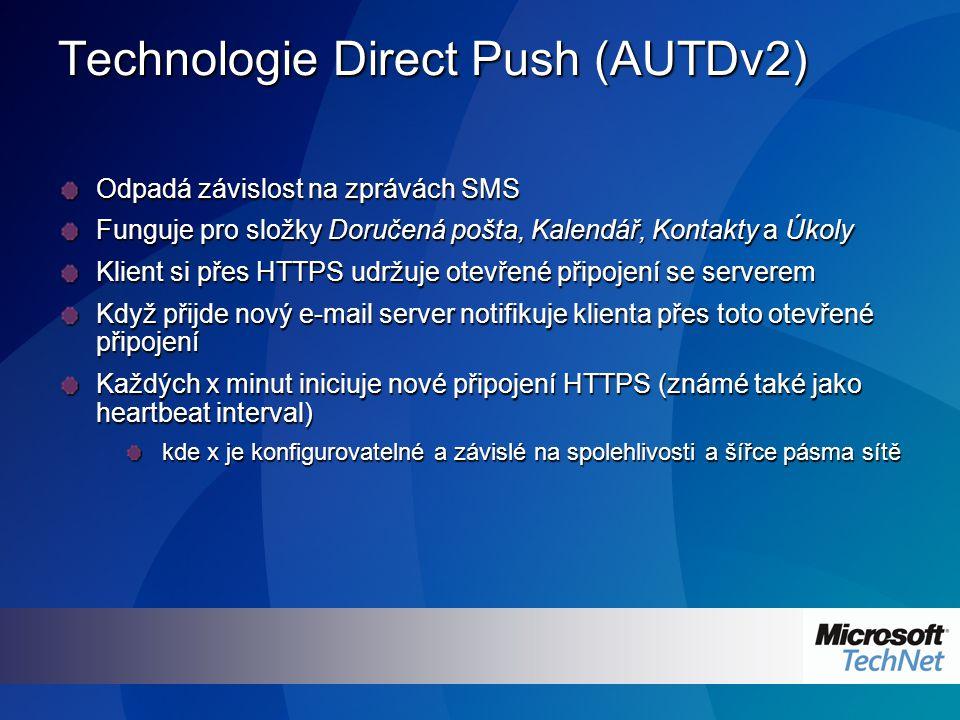 Technologie Direct Push (AUTDv2) Odpadá závislost na zprávách SMS Funguje pro složky Doručená pošta, Kalendář, Kontakty a Úkoly Klient si přes HTTPS udržuje otevřené připojení se serverem Když přijde nový e-mail server notifikuje klienta přes toto otevřené připojení Každých x minut iniciuje nové připojení HTTPS (známé také jako heartbeat interval) kde x je konfigurovatelné a závislé na spolehlivosti a šířce pásma sítě