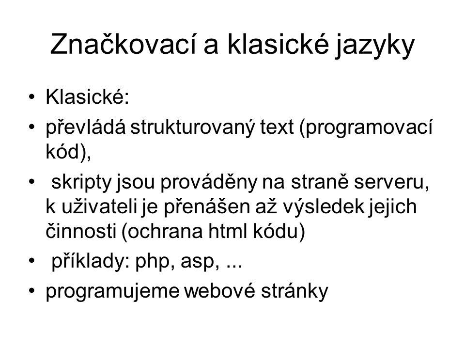Značkovací a klasické jazyky Klasické: převládá strukturovaný text (programovací kód), skripty jsou prováděny na straně serveru, k uživateli je přenášen až výsledek jejich činnosti (ochrana html kódu) příklady: php, asp,...