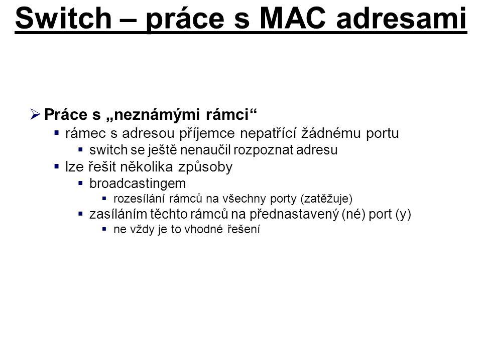 """Switch – práce s MAC adresami  Práce s """"neznámými rámci""""  rámec s adresou příjemce nepatřící žádnému portu  switch se ještě nenaučil rozpoznat adre"""