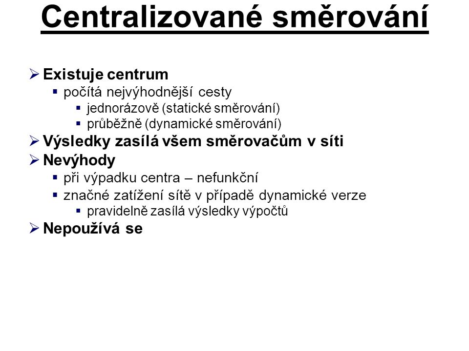 Centralizované směrování  Existuje centrum  počítá nejvýhodnější cesty  jednorázově (statické směrování)  průběžně (dynamické směrování)  Výsledk