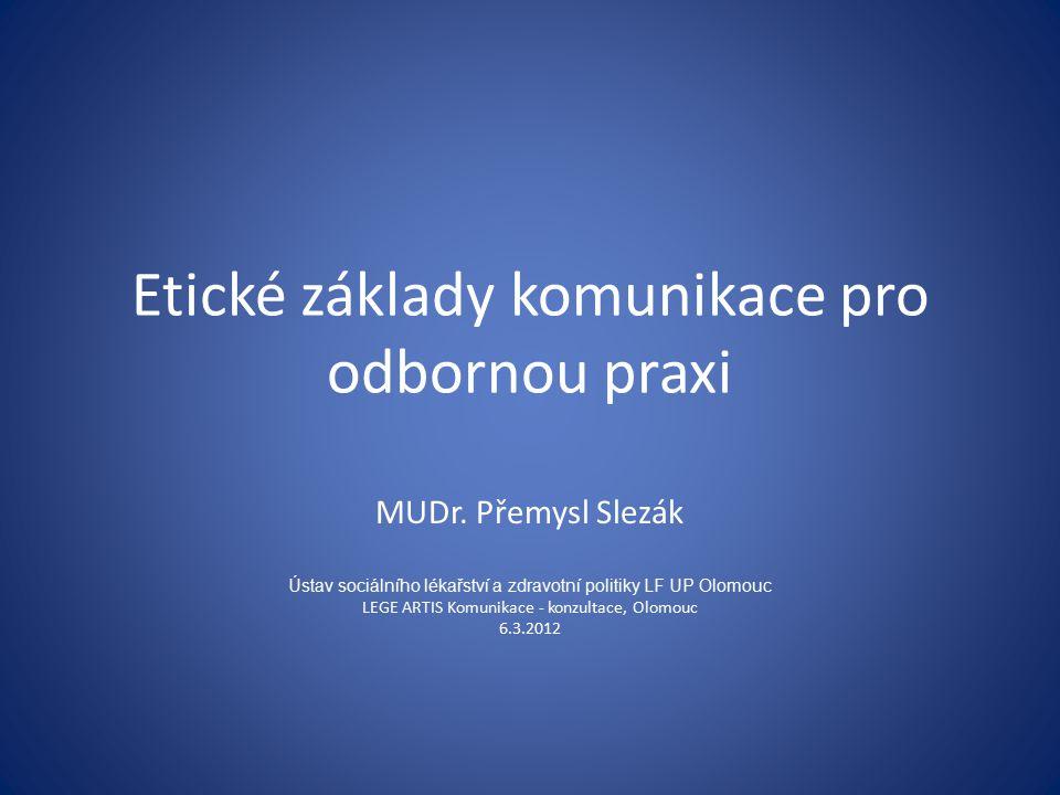 Etické základy komunikace pro odbornou praxi MUDr. Přemysl Slezák Ústav sociálního lékařství a zdravotní politiky LF UP Olomouc LEGE ARTIS Komunikace