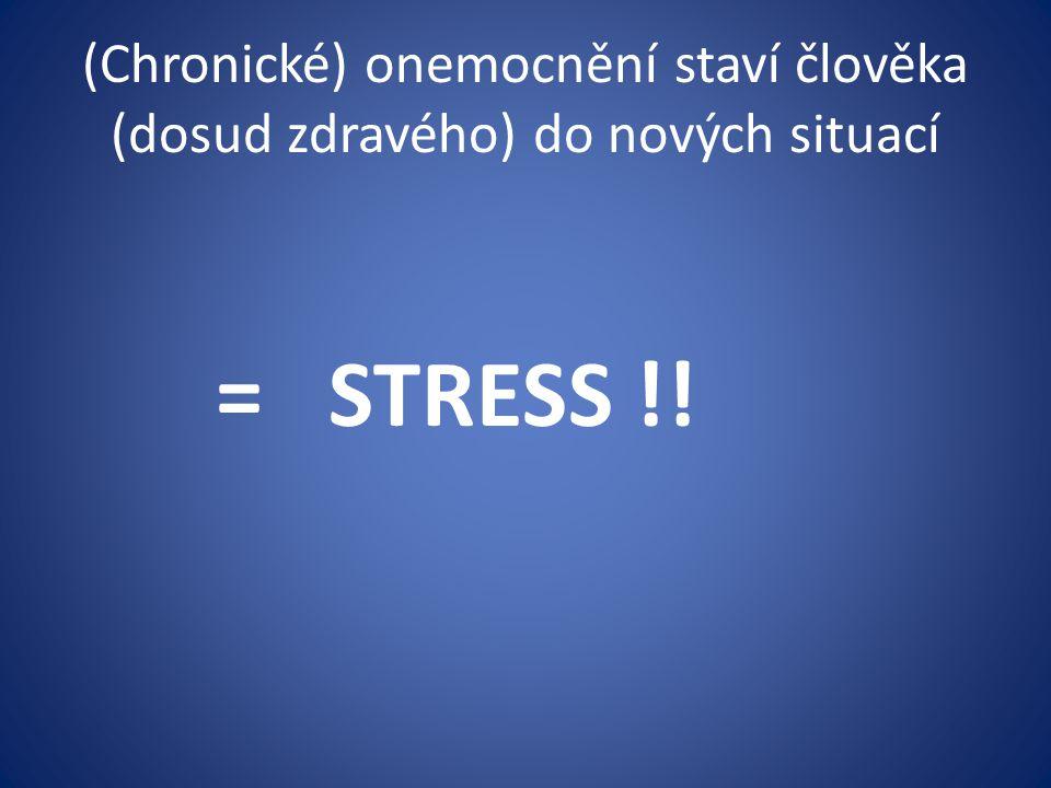 (Chronické) onemocnění staví člověka (dosud zdravého) do nových situací = STRESS !!