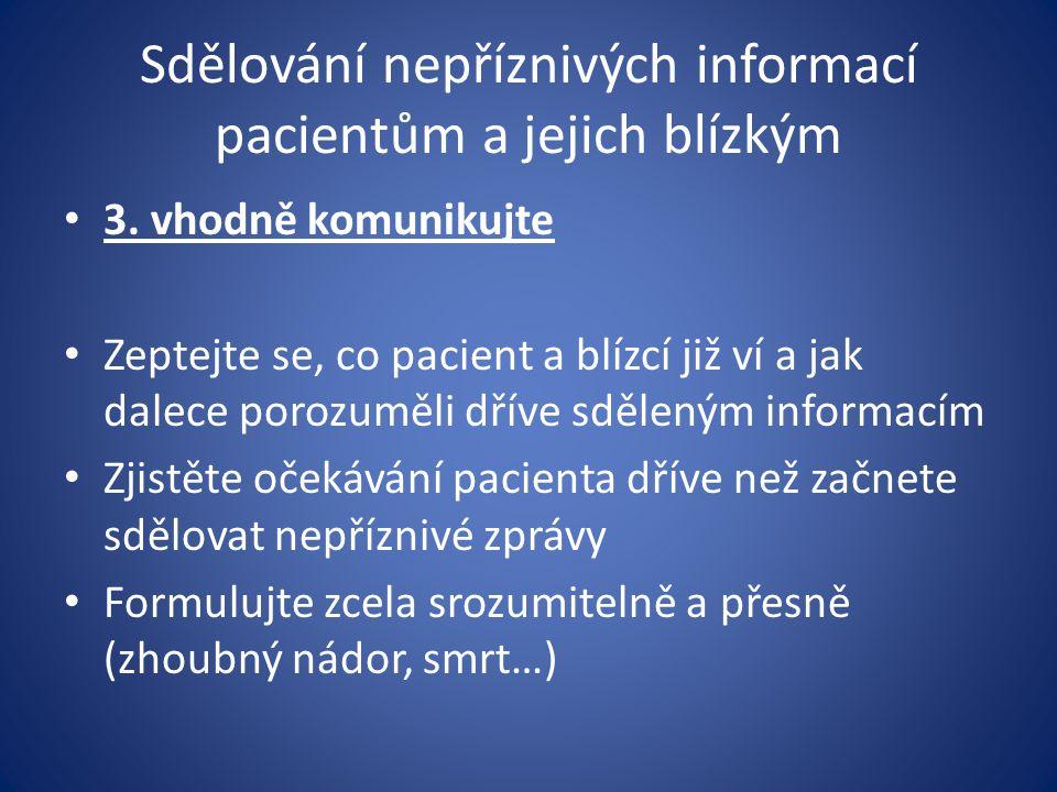 Sdělování nepříznivých informací pacientům a jejich blízkým 3. vhodně komunikujte Zeptejte se, co pacient a blízcí již ví a jak dalece porozuměli dřív