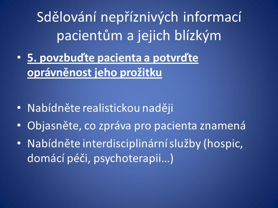 Sdělování nepříznivých informací pacientům a jejich blízkým 5. povzbuďte pacienta a potvrďte oprávněnost jeho prožitku Nabídněte realistickou naději O