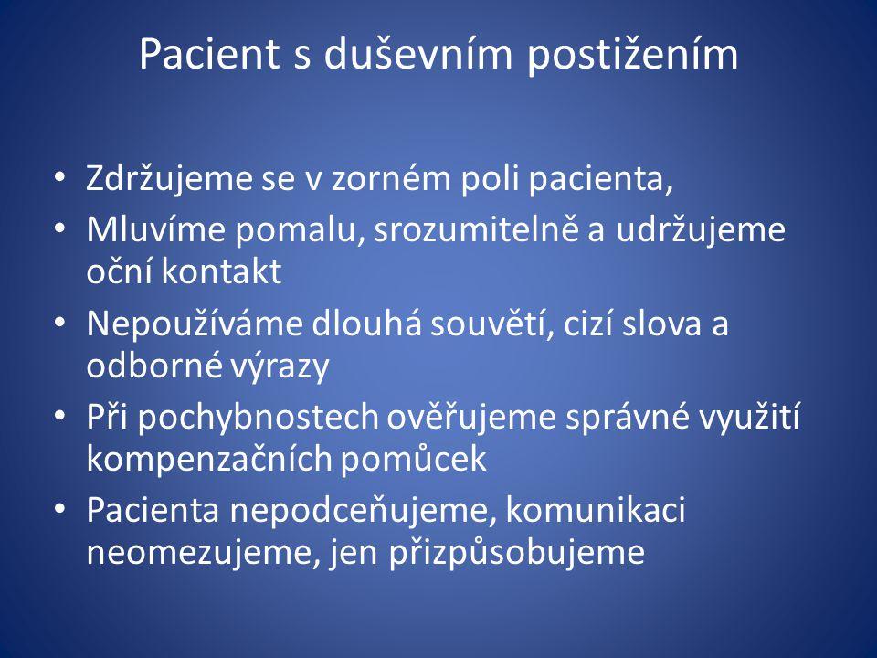 Pacient s duševním postižením Zdržujeme se v zorném poli pacienta, Mluvíme pomalu, srozumitelně a udržujeme oční kontakt Nepoužíváme dlouhá souvětí, c