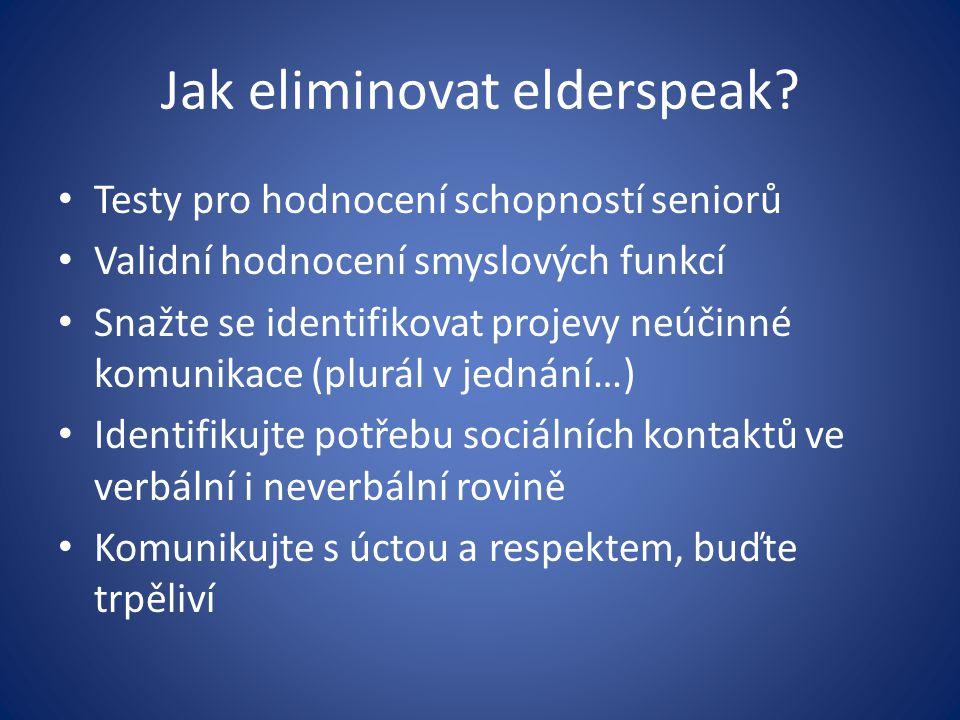 Jak eliminovat elderspeak? Testy pro hodnocení schopností seniorů Validní hodnocení smyslových funkcí Snažte se identifikovat projevy neúčinné komunik