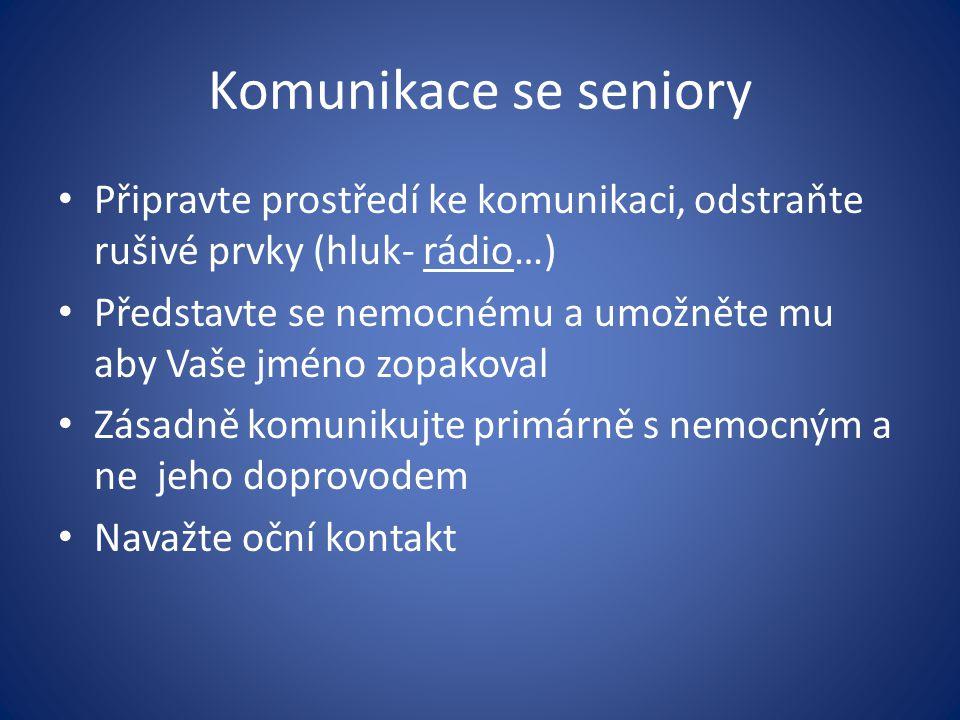 Komunikace se seniory Připravte prostředí ke komunikaci, odstraňte rušivé prvky (hluk- rádio…) Představte se nemocnému a umožněte mu aby Vaše jméno zo