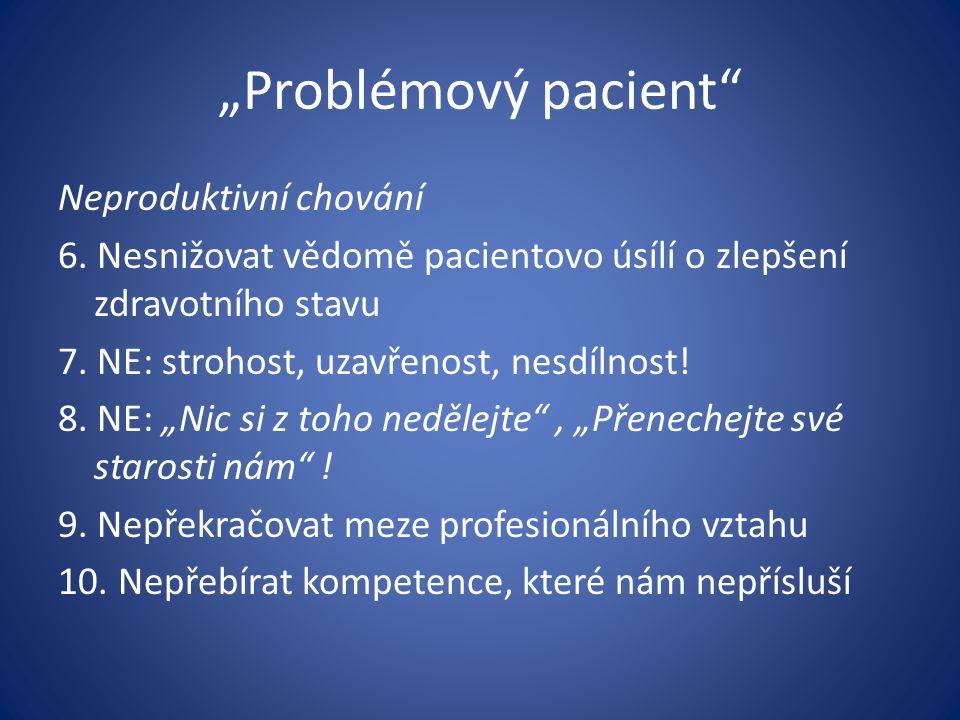 """""""Problémový pacient"""" Neproduktivní chování 6. Nesnižovat vědomě pacientovo úsílí o zlepšení zdravotního stavu 7. NE: strohost, uzavřenost, nesdílnost!"""