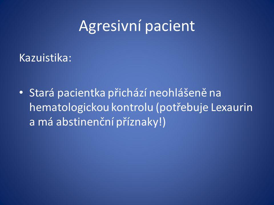Agresivní pacient Kazuistika: Stará pacientka přichází neohlášeně na hematologickou kontrolu (potřebuje Lexaurin a má abstinenční příznaky!)