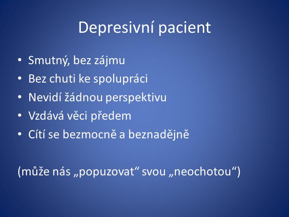 """Depresivní pacient Smutný, bez zájmu Bez chuti ke spolupráci Nevidí žádnou perspektivu Vzdává věci předem Cítí se bezmocně a beznadějně (může nás """"pop"""