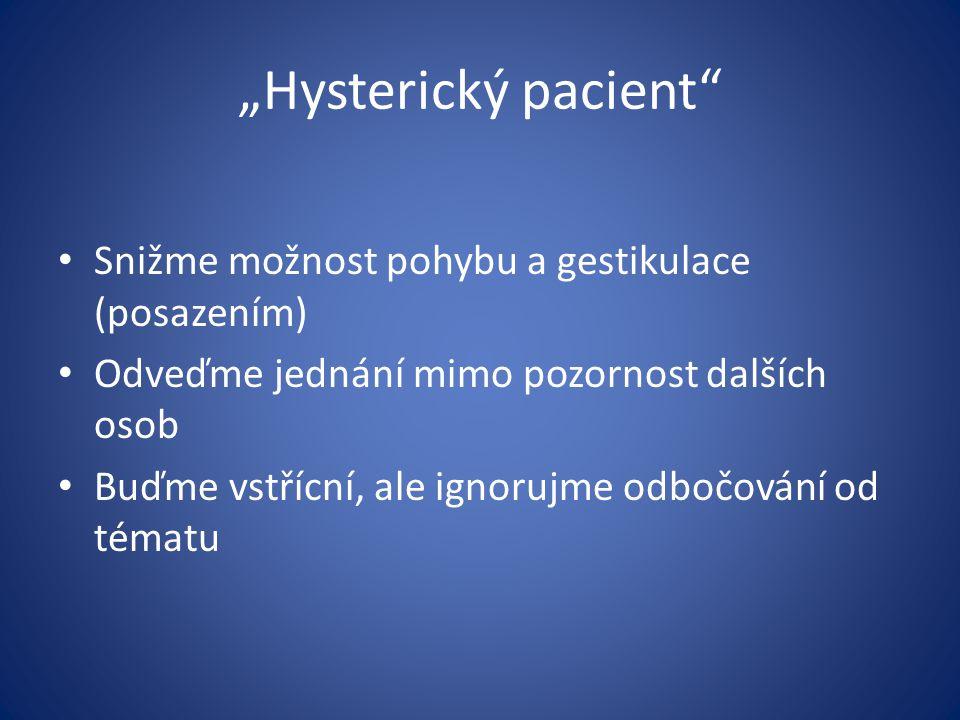 """""""Hysterický pacient"""" Snižme možnost pohybu a gestikulace (posazením) Odveďme jednání mimo pozornost dalších osob Buďme vstřícní, ale ignorujme odbočov"""