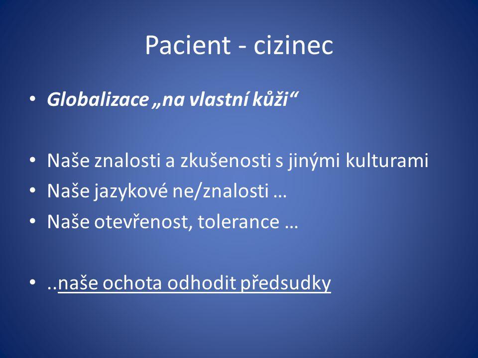 """Pacient - cizinec Globalizace """"na vlastní kůži"""" Naše znalosti a zkušenosti s jinými kulturami Naše jazykové ne/znalosti … Naše otevřenost, tolerance …"""