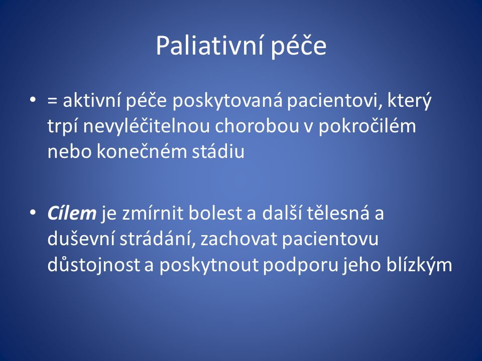 Paliativní péče = aktivní péče poskytovaná pacientovi, který trpí nevyléčitelnou chorobou v pokročilém nebo konečném stádiu Cílem je zmírnit bolest a