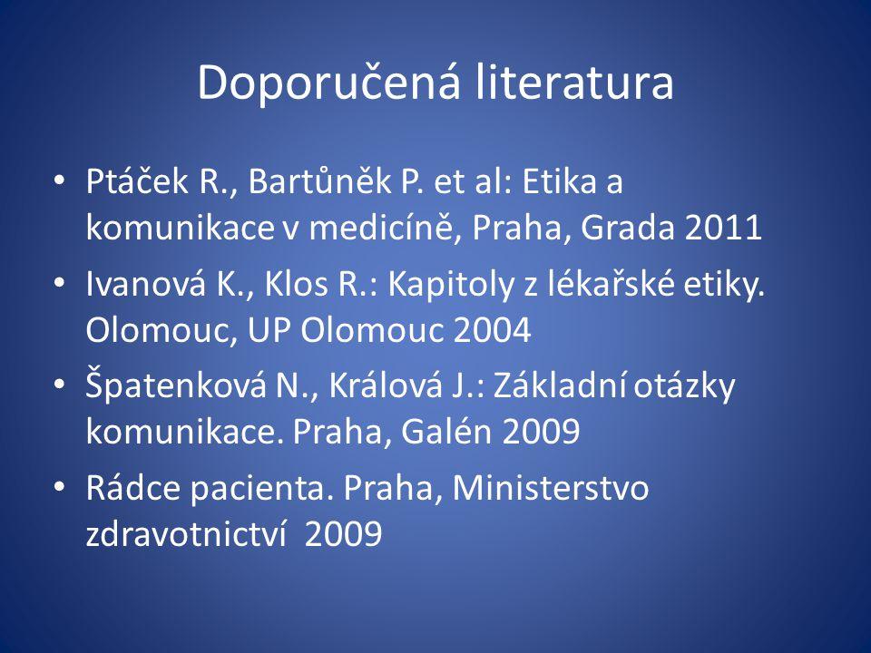 Doporučená literatura Ptáček R., Bartůněk P. et al: Etika a komunikace v medicíně, Praha, Grada 2011 Ivanová K., Klos R.: Kapitoly z lékařské etiky. O