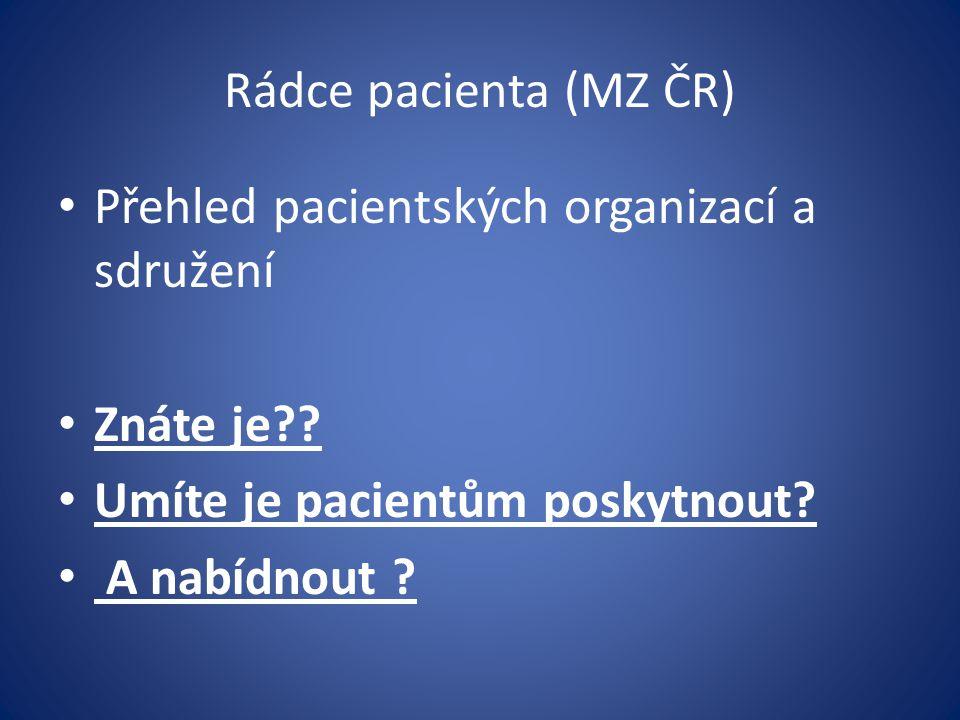 Rádce pacienta (MZ ČR) Přehled pacientských organizací a sdružení Znáte je?? Umíte je pacientům poskytnout? A nabídnout ?