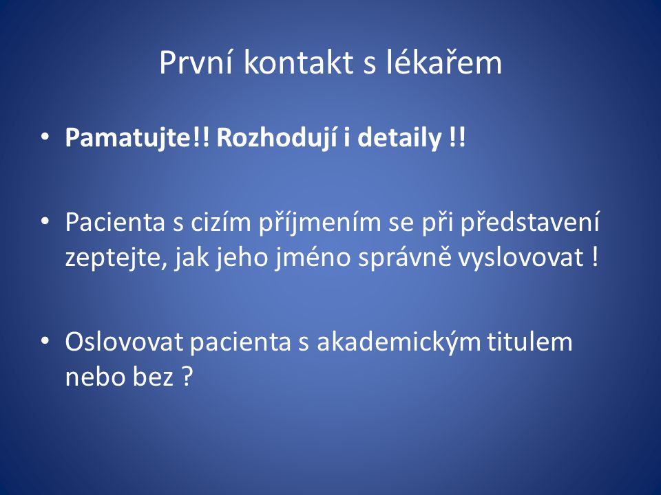První kontakt s lékařem Pamatujte!! Rozhodují i detaily !! Pacienta s cizím příjmením se při představení zeptejte, jak jeho jméno správně vyslovovat !