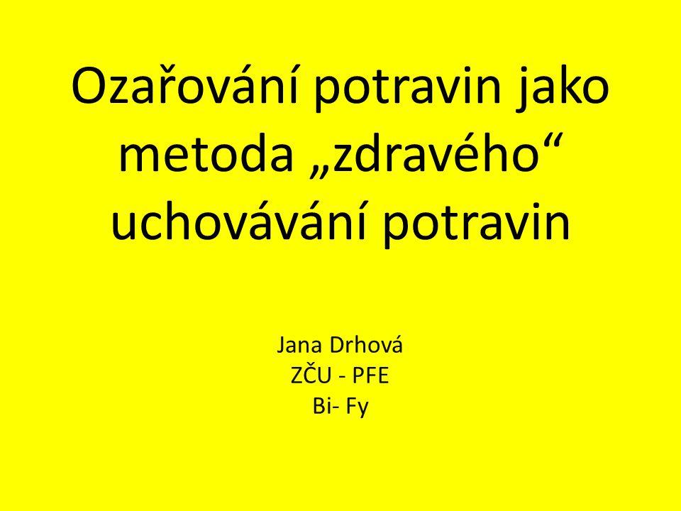 """Ozařování potravin jako metoda """"zdravého"""" uchovávání potravin Jana Drhová ZČU - PFE Bi- Fy"""
